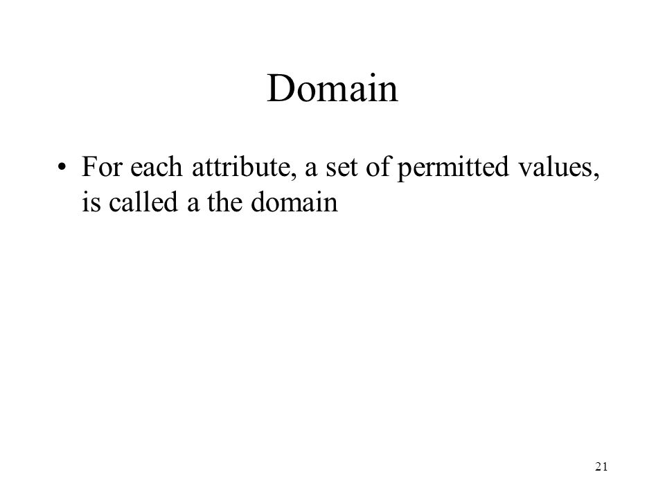 Domain For each attribute, a set of permitted values, is called a the domain 21