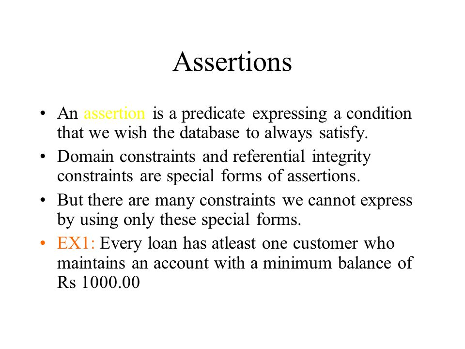 Assertions An assertion is a predicate expressing a condition that we wish the database to always satisfy.
