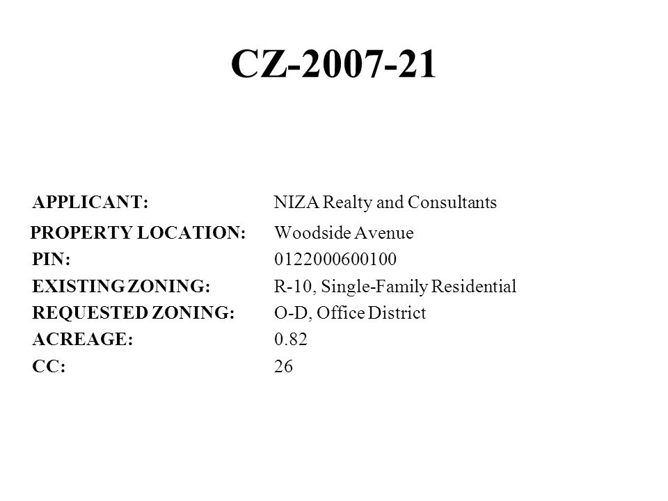 CZ-2007-21 APPLICANT:NIZA Realty and Consultants PROPERTY LOCATION:Woodside Avenue PIN:0122000600100 EXISTING ZONING:R-10, Single-Family Residential REQUESTED ZONING:O-D, Office District ACREAGE:0.82 CC:26