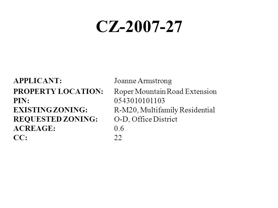 CZ-2007-27 APPLICANT:Joanne Armstrong PROPERTY LOCATION:Roper Mountain Road Extension PIN:0543010101103 EXISTING ZONING:R-M20, Multifamily Residential REQUESTED ZONING:O-D, Office District ACREAGE:0.6 CC:22
