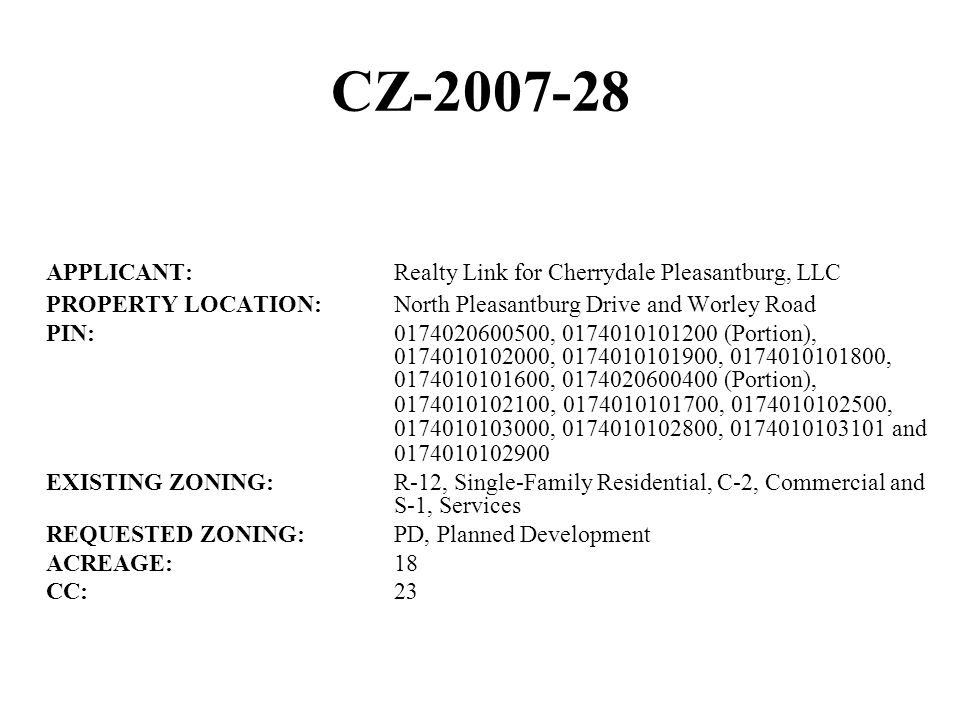 CZ-2007-28 APPLICANT:Realty Link for Cherrydale Pleasantburg, LLC PROPERTY LOCATION:North Pleasantburg Drive and Worley Road PIN:0174020600500, 0174010101200 (Portion), 0174010102000, 0174010101900, 0174010101800, 0174010101600, 0174020600400 (Portion), 0174010102100, 0174010101700, 0174010102500, 0174010103000, 0174010102800, 0174010103101 and 0174010102900 EXISTING ZONING:R-12, Single-Family Residential, C-2, Commercial and S-1, Services REQUESTED ZONING:PD, Planned Development ACREAGE:18 CC:23