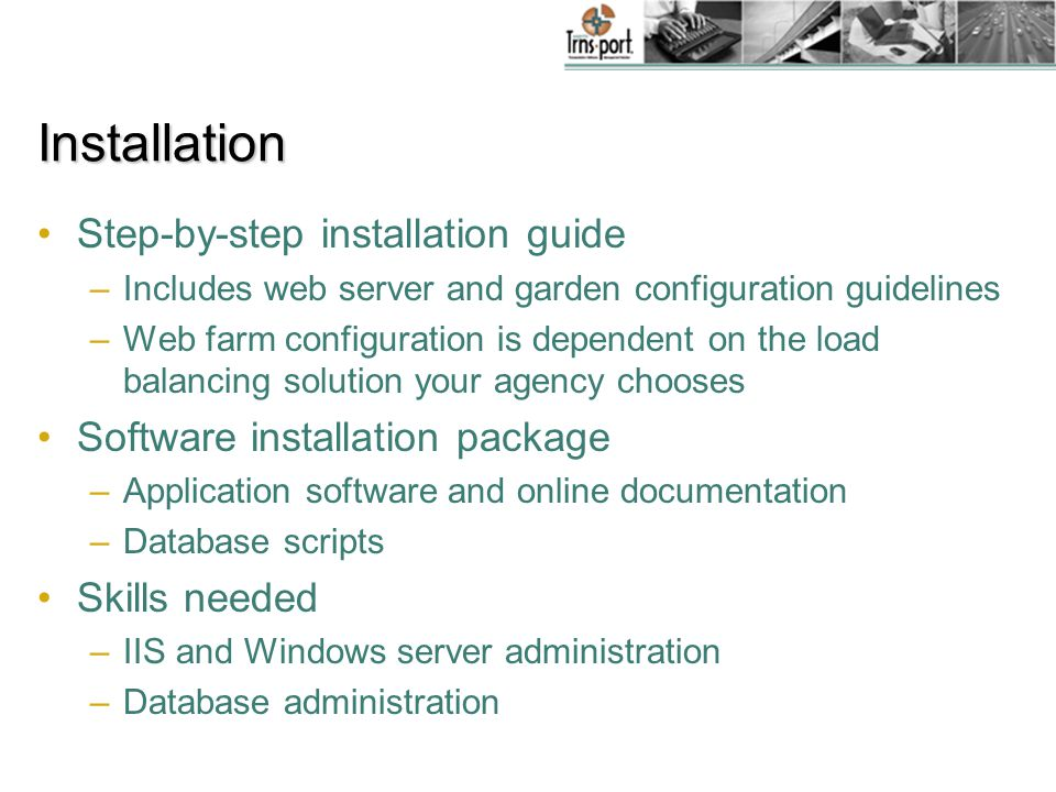 Installation Step-by-step installation guide –Includes web server and garden configuration guidelines –Web farm configuration is dependent on the load balancing solution your agency chooses Software installation package –Application software and online documentation –Database scripts Skills needed –IIS and Windows server administration –Database administration