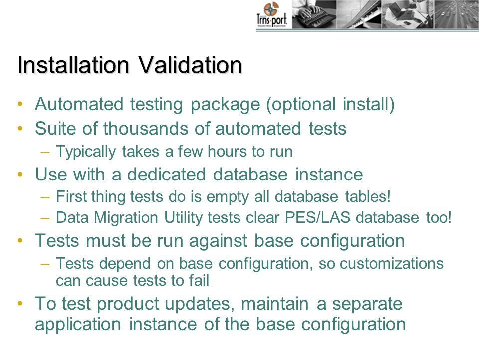 Installation Validation Automated testing package (optional install) Suite of thousands of automated tests –Typically takes a few hours to run Use with a dedicated database instance –First thing tests do is empty all database tables.