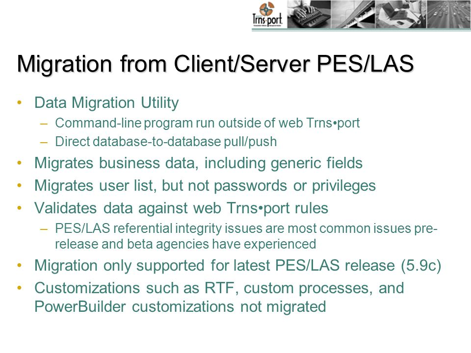 Migration from Client/Server PES/LAS Data Migration Utility –Command-line program run outside of web Trnsport –Direct database-to-database pull/push Migrates business data, including generic fields Migrates user list, but not passwords or privileges Validates data against web Trnsport rules –PES/LAS referential integrity issues are most common issues pre- release and beta agencies have experienced Migration only supported for latest PES/LAS release (5.9c) Customizations such as RTF, custom processes, and PowerBuilder customizations not migrated