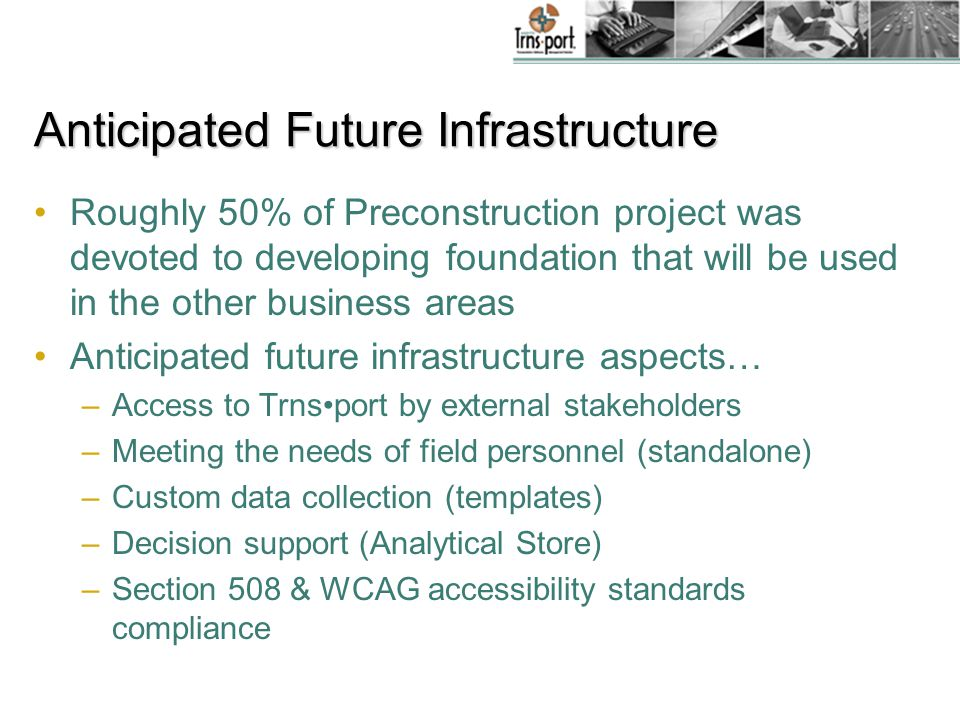 Roughly 50% of Preconstruction project was devoted to developing foundation that will be used in the other business areas Anticipated future infrastructure aspects… –Access to Trnsport by external stakeholders –Meeting the needs of field personnel (standalone) –Custom data collection (templates) –Decision support (Analytical Store) –Section 508 & WCAG accessibility standards compliance