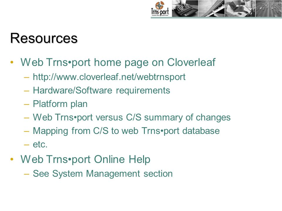 Resources Web Trnsport home page on Cloverleaf –http://www.cloverleaf.net/webtrnsport –Hardware/Software requirements –Platform plan –Web Trnsport versus C/S summary of changes –Mapping from C/S to web Trnsport database –etc.