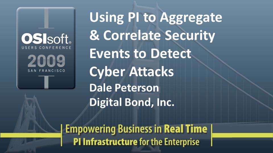 Using PI to Aggregate & Correlate Security Events to Detect Cyber Attacks Dale Peterson Digital Bond, Inc.