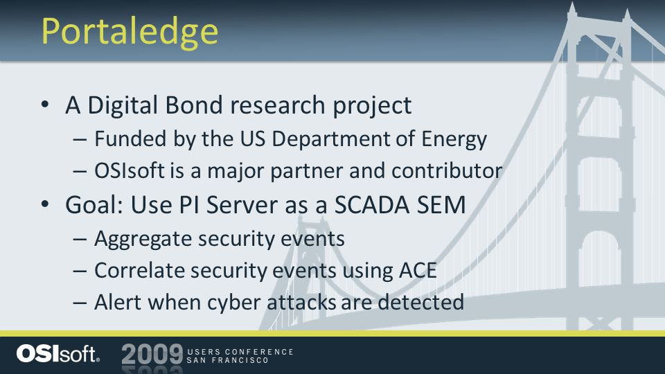Portaledge A Digital Bond research project – Funded by the US Department of Energy – OSIsoft is a major partner and contributor Goal: Use PI Server as a SCADA SEM – Aggregate security events – Correlate security events using ACE – Alert when cyber attacks are detected
