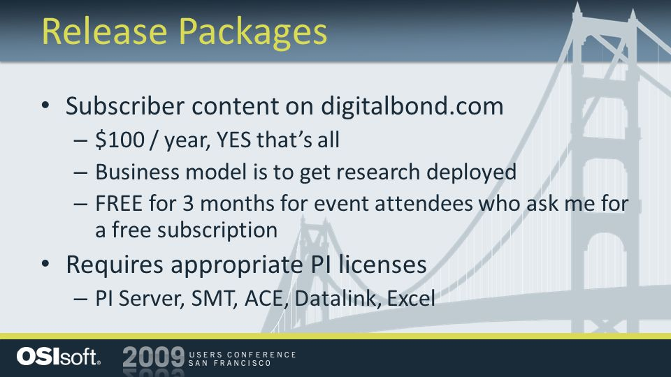 Release Packages Subscriber content on digitalbond.com – $100 / year, YES that's all – Business model is to get research deployed – FREE for 3 months for event attendees who ask me for a free subscription Requires appropriate PI licenses – PI Server, SMT, ACE, Datalink, Excel