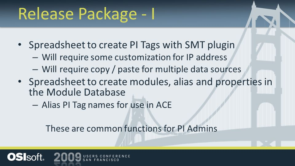 Release Package - I Spreadsheet to create PI Tags with SMT plugin – Will require some customization for IP address – Will require copy / paste for multiple data sources Spreadsheet to create modules, alias and properties in the Module Database – Alias PI Tag names for use in ACE These are common functions for PI Admins
