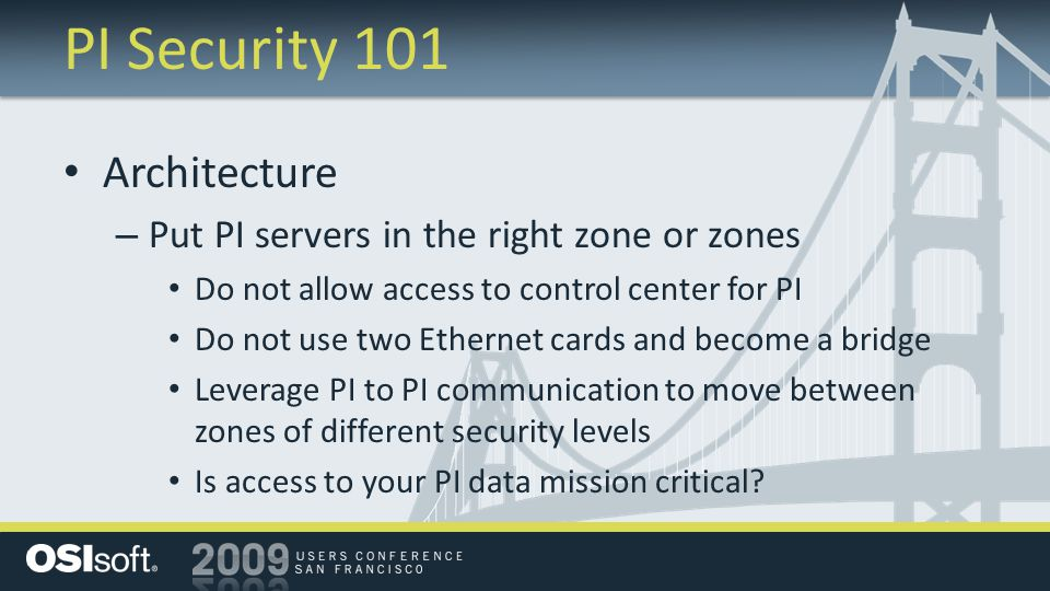 PI Security 101 Architecture – Put PI servers in the right zone or zones Do not allow access to control center for PI Do not use two Ethernet cards and become a bridge Leverage PI to PI communication to move between zones of different security levels Is access to your PI data mission critical