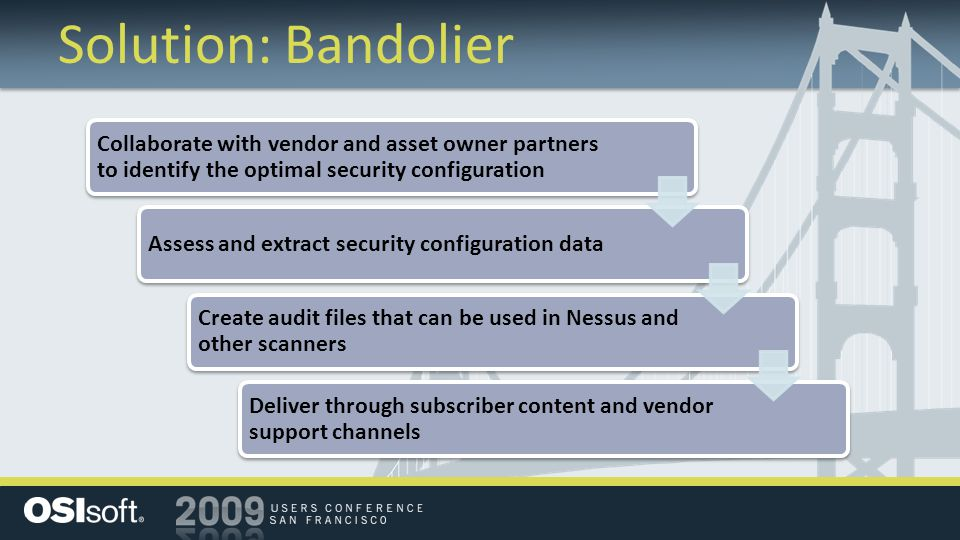 Solution: Bandolier Collaborate with vendor and asset owner partners to identify the optimal security configuration Assess and extract security configuration data Create audit files that can be used in Nessus and other scanners Deliver through subscriber content and vendor support channels