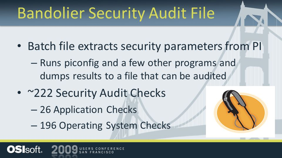 Bandolier Security Audit File Batch file extracts security parameters from PI – Runs piconfig and a few other programs and dumps results to a file that can be audited ~222 Security Audit Checks – 26 Application Checks – 196 Operating System Checks