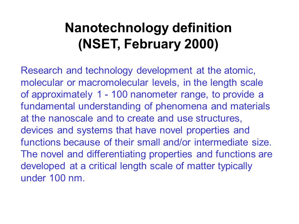 Research and technology development at the atomic, molecular or macromolecular levels, in the length scale of approximately 1 - 100 nanometer range, to provide a fundamental understanding of phenomena and materials at the nanoscale and to create and use structures, devices and systems that have novel properties and functions because of their small and/or intermediate size.
