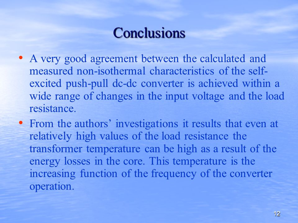 12 Conclusions A very good agreement between the calculated and measured non-isothermal characteristics of the self- excited push-pull dc-dc converter is achieved within a wide range of changes in the input voltage and the load resistance.