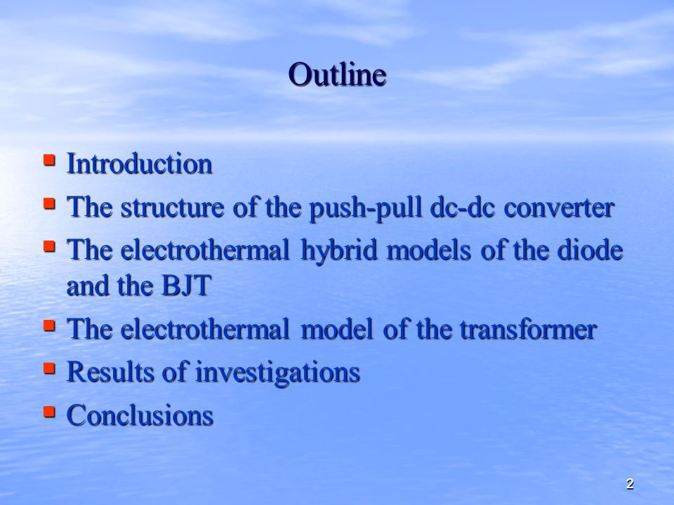2 Outline  Introduction  The structure of the push-pull dc-dc converter  The electrothermal hybrid models of the diode and the BJT  The electrothermal model of the transformer  Results of investigations  Conclusions