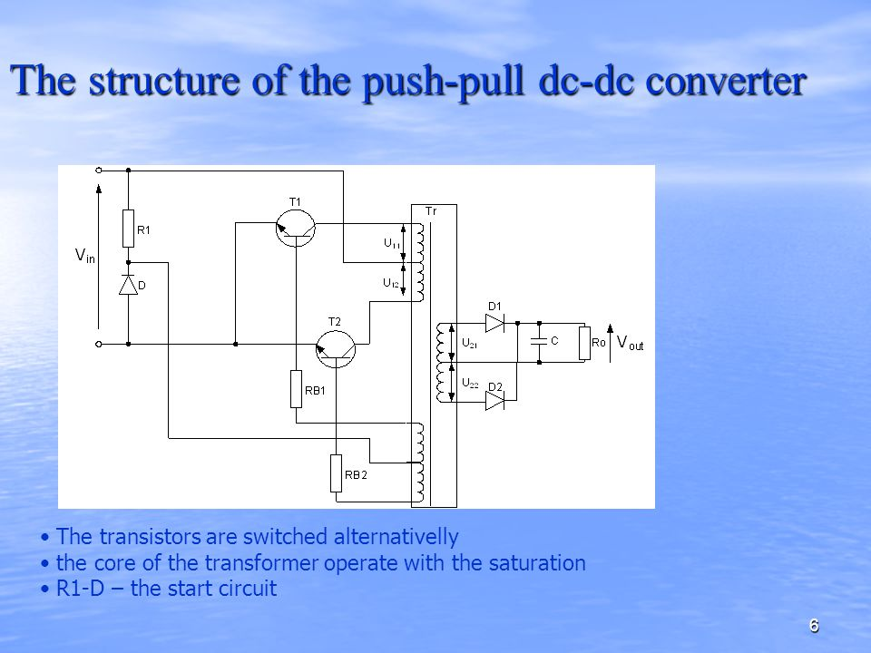 6 The structure of the push-pull dc-dc converter The transistors are switched alternativelly the core of the transformer operate with the saturation R1-D – the start circuit
