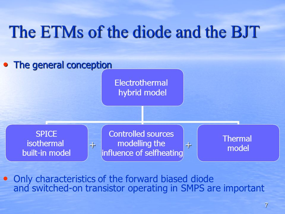 7 The ETMs of the diode and the BJT The general conception The general conception + + + + Only characteristics of the forward biased diode and switched-on transistor operating in SMPS are important Electrothermal hybrid model SPICE isothermal built-in model Controlled sources modelling the influence of selfheating Thermal model