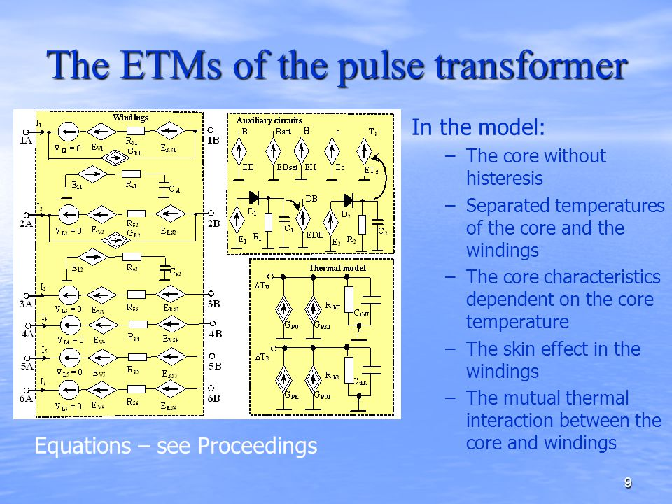 9 The ETMs of the pulse transformer In the model: –The core without histeresis –Separated temperatures of the core and the windings –The core characteristics dependent on the core temperature –The skin effect in the windings –The mutual thermal interaction between the core and windings Equations – see Proceedings