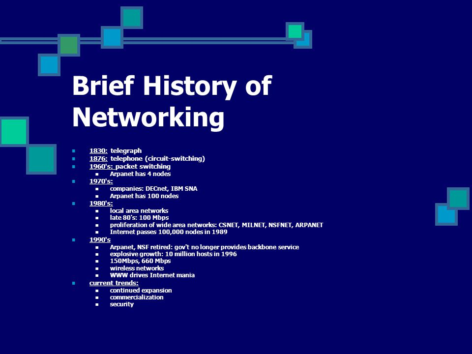 Brief History of Networking 1830: telegraph 1876: telephone (circuit-switching) 1960 s: packet switching Arpanet has 4 nodes 1970 s: companies: DECnet, IBM SNA Arpanet has 100 nodes 1980 s: local area networks late 80 s: 100 Mbps proliferation of wide area networks: CSNET, MILNET, NSFNET, ARPANET Internet passes 100,000 nodes in 1989 1990 s Arpanet, NSF retired: gov t no longer provides backbone service explosive growth: 10 million hosts in 1996 150Mbps, 660 Mbps wireless networks WWW drives Internet mania current trends: continued expansion commercialization security