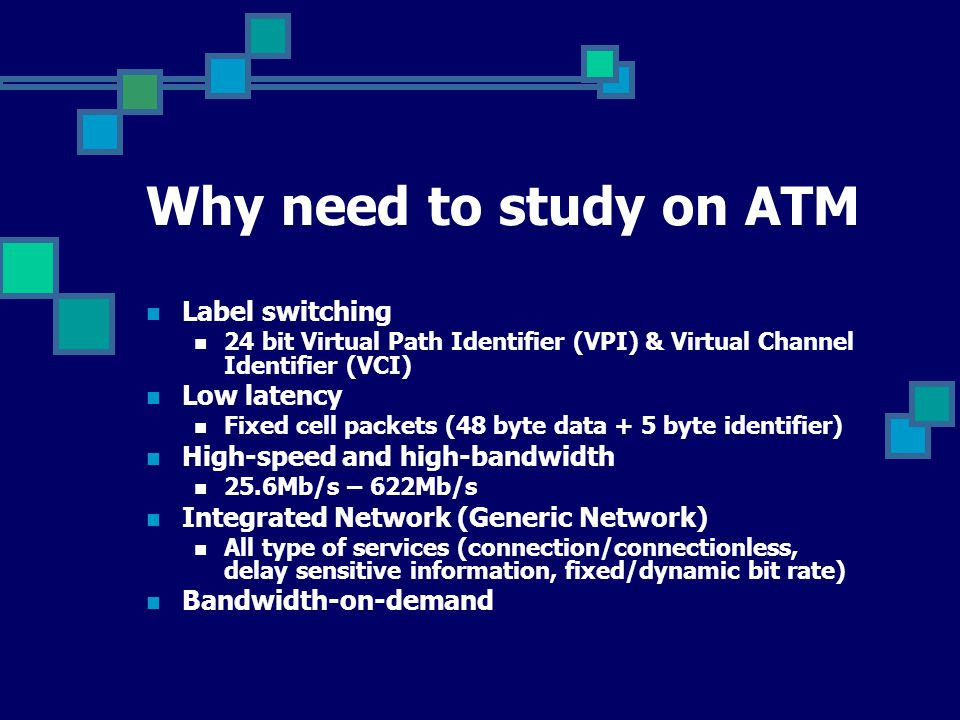 Why need to study on ATM Label switching 24 bit Virtual Path Identifier (VPI) & Virtual Channel Identifier (VCI) Low latency Fixed cell packets (48 by