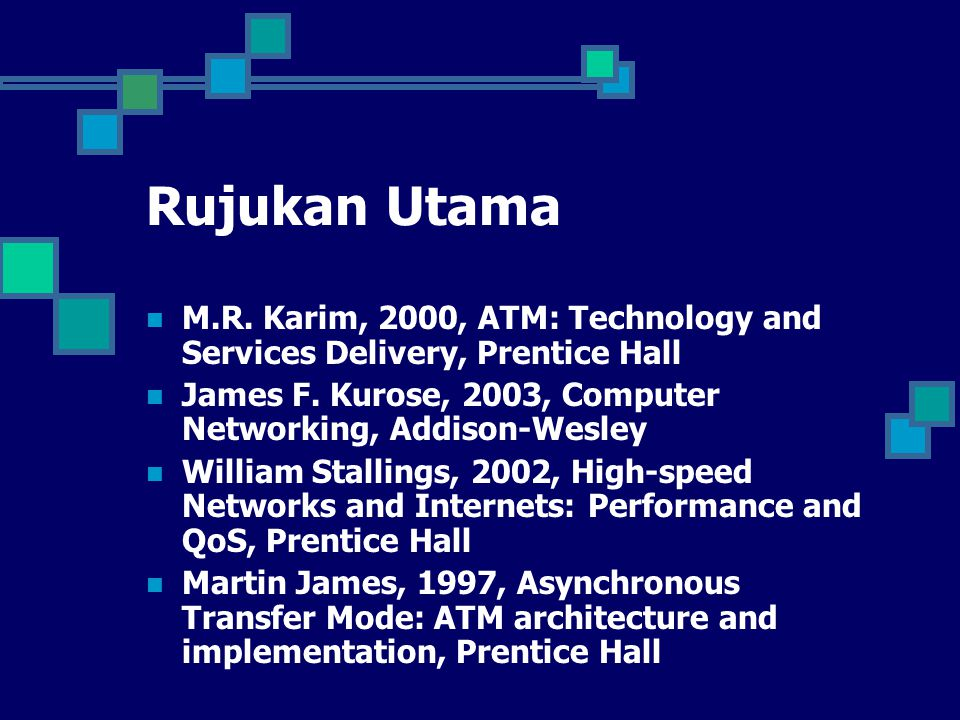 Rujukan Utama M.R. Karim, 2000, ATM: Technology and Services Delivery, Prentice Hall James F. Kurose, 2003, Computer Networking, Addison-Wesley Willia