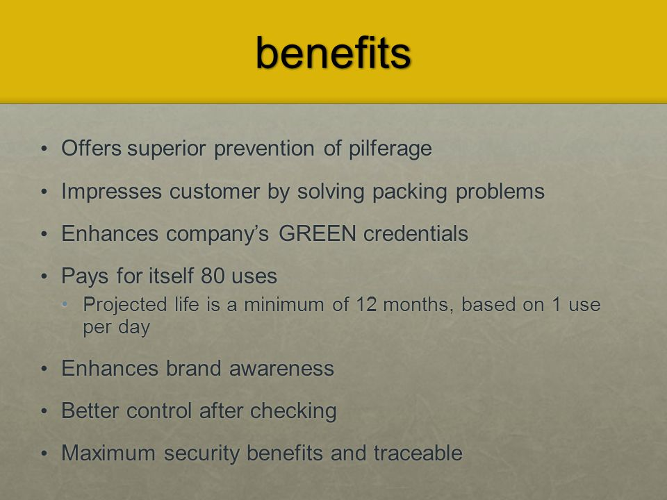 benefits Offers superior prevention of pilferage Offers superior prevention of pilferage Impresses customer by solving packing problems Impresses customer by solving packing problems Enhances company's GREEN credentials Enhances company's GREEN credentials Pays for itself 80 uses Pays for itself 80 uses Projected life is a minimum of 12 months, based on 1 use per day Projected life is a minimum of 12 months, based on 1 use per day Enhances brand awareness Enhances brand awareness Better control after checking Better control after checking Maximum security benefits and traceable Maximum security benefits and traceable