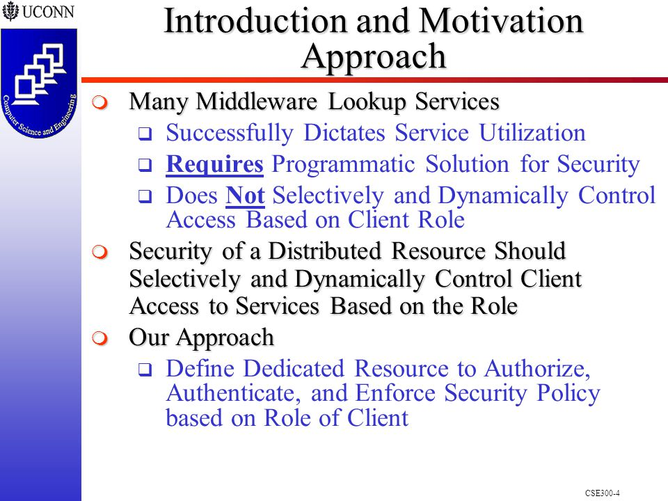 CSE300-4 Introduction and Motivation Approach  Many Middleware Lookup Services  Successfully Dictates Service Utilization  Requires Programmatic Solution for Security  Does Not Selectively and Dynamically Control Access Based on Client Role  Security of a Distributed Resource Should Selectively and Dynamically Control Client Access to Services Based on the Role  Our Approach  Define Dedicated Resource to Authorize, Authenticate, and Enforce Security Policy based on Role of Client