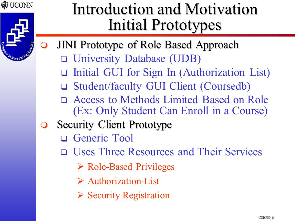 CSE300-6 Introduction and Motivation Initial Prototypes  JINI Prototype of Role Based Approach  University Database (UDB)  Initial GUI for Sign In (Authorization List)  Student/faculty GUI Client (Coursedb)  Access to Methods Limited Based on Role (Ex: Only Student Can Enroll in a Course)  Security Client Prototype  Generic Tool  Uses Three Resources and Their Services  Role-Based Privileges  Authorization-List  Security Registration