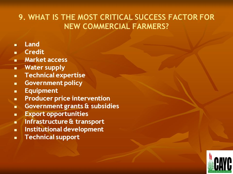 9. WHAT IS THE MOST CRITICAL SUCCESS FACTOR FOR NEW COMMERCIAL FARMERS? Land Credit Market access Water supply Technical expertise Government policy E