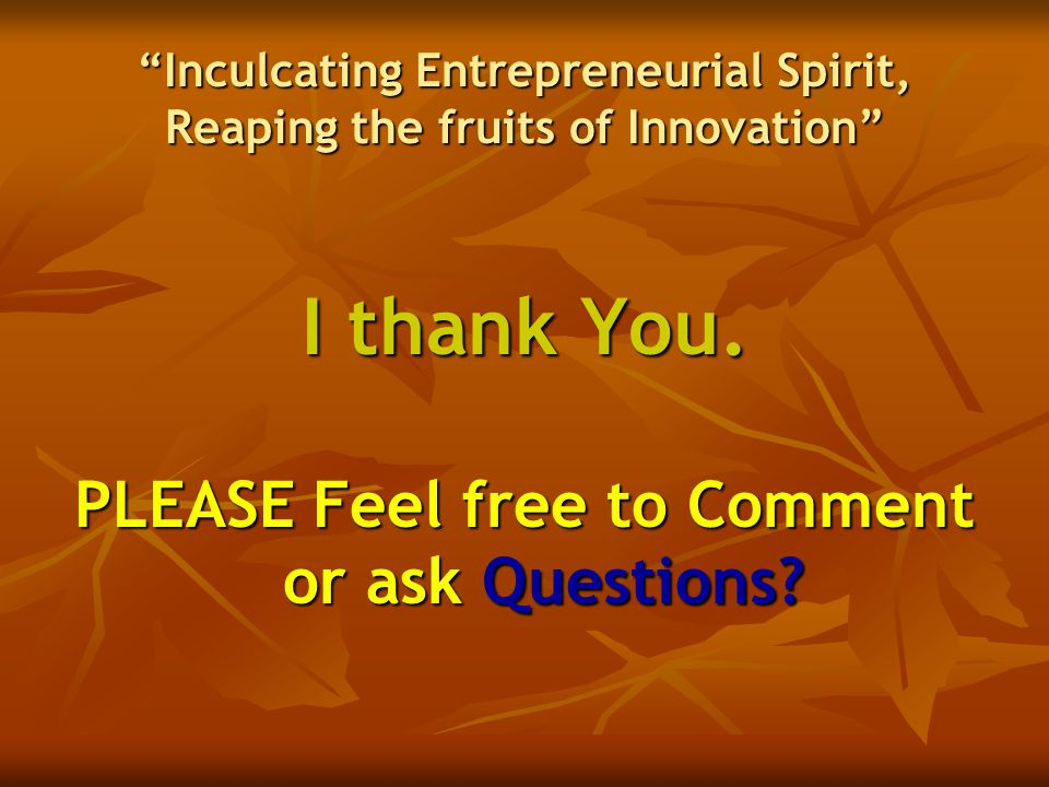 """Inculcating Entrepreneurial Spirit, Reaping the fruits of Innovation"" I thank You. PLEASE Feel free to Comment or ask Questions?"
