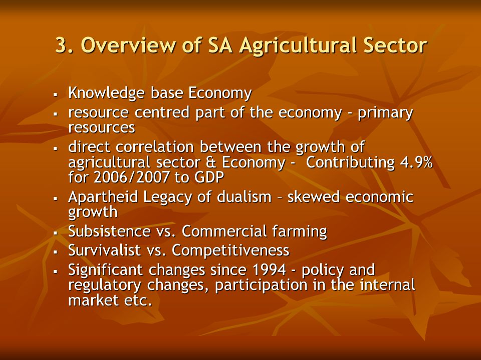 3. Overview of SA Agricultural Sector  Knowledge base Economy  resource centred part of the economy - primary resources  direct correlation between