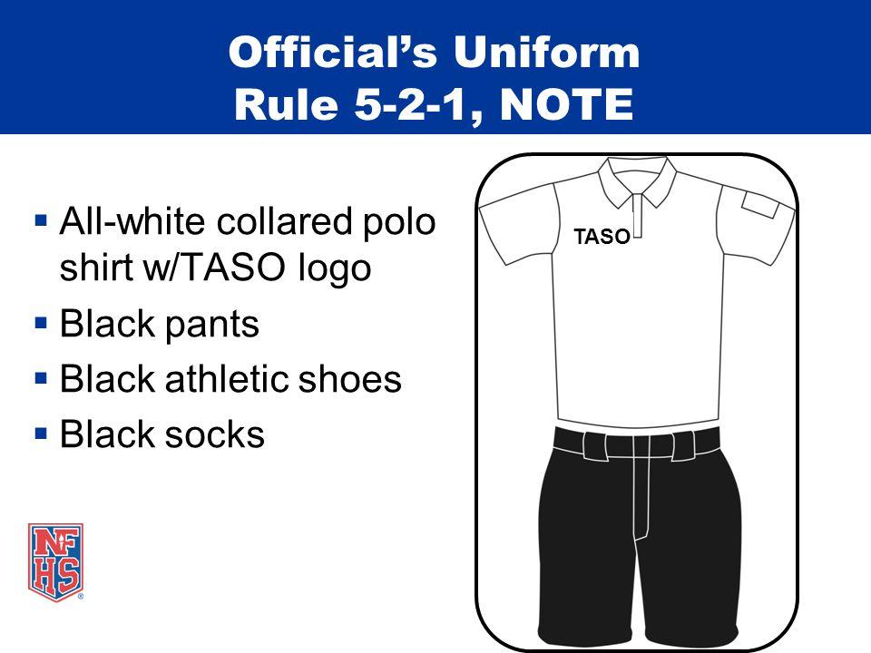Official's Uniform Rule 5-2-1, NOTE  All-white collared polo shirt w/TASO logo  Black pants  Black athletic shoes  Black socks TASO