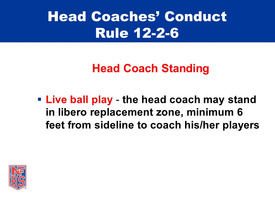 Head Coaches' Conduct Rule 12-2-6 Head Coach Standing  Live ball play - the head coach may stand in libero replacement zone, minimum 6 feet from side