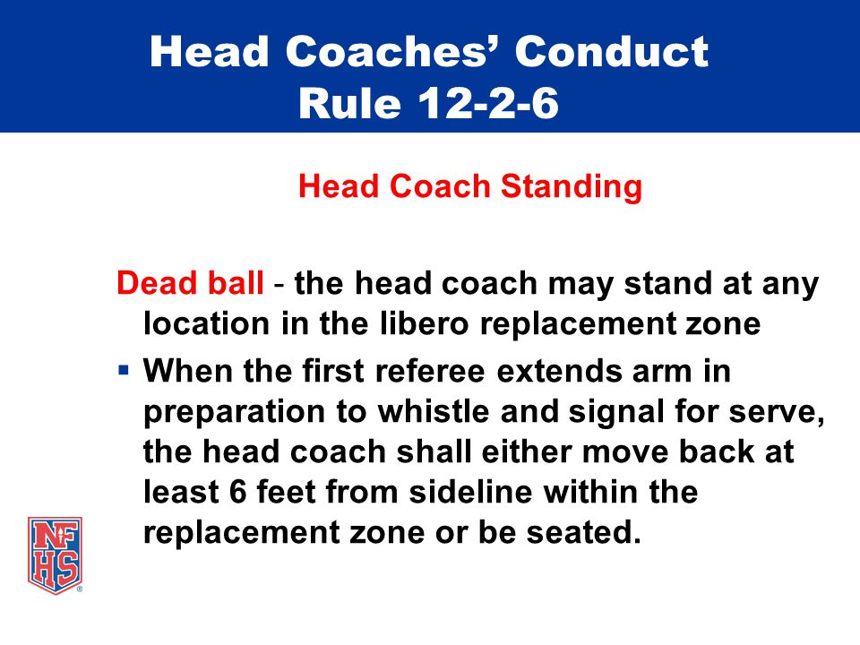 Head Coaches' Conduct Rule 12-2-6 Head Coach Standing Dead ball - the head coach may stand at any location in the libero replacement zone  When the f