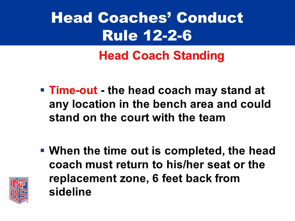 Head Coaches' Conduct Rule 12-2-6 Head Coach Standing  Time-out - the head coach may stand at any location in the bench area and could stand on the c