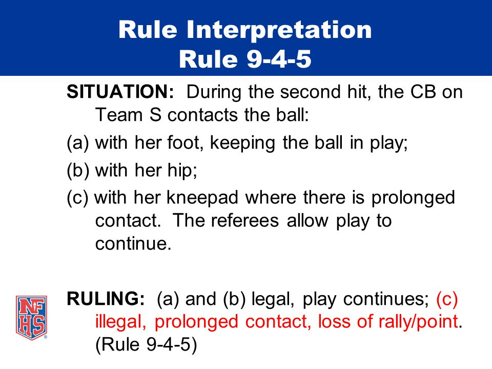 Rule Interpretation Rule 9-4-5 SITUATION: During the second hit, the CB on Team S contacts the ball: (a)with her foot, keeping the ball in play; (b) w