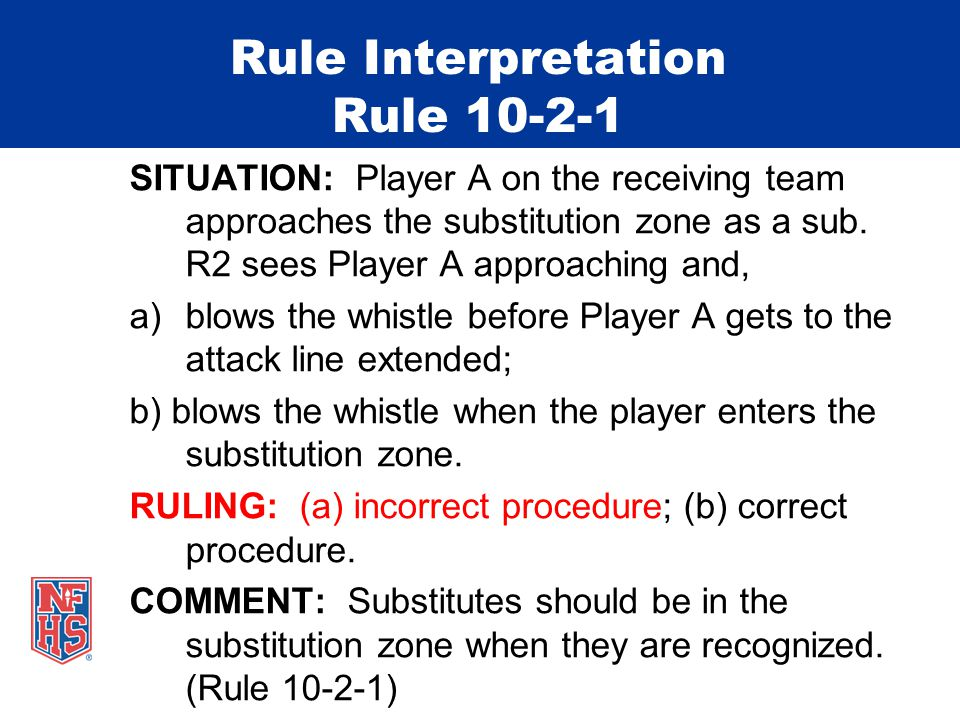 Rule Interpretation Rule 10-2-1 SITUATION: Player A on the receiving team approaches the substitution zone as a sub.