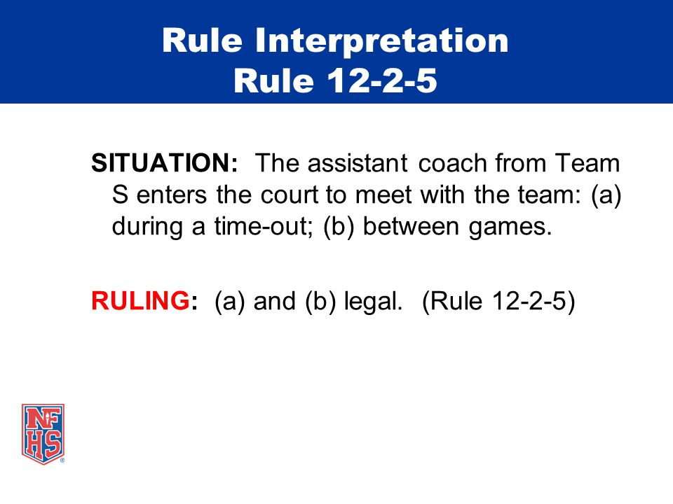Rule Interpretation Rule 12-2-5 SITUATION: The assistant coach from Team S enters the court to meet with the team: (a) during a time-out; (b) between games.