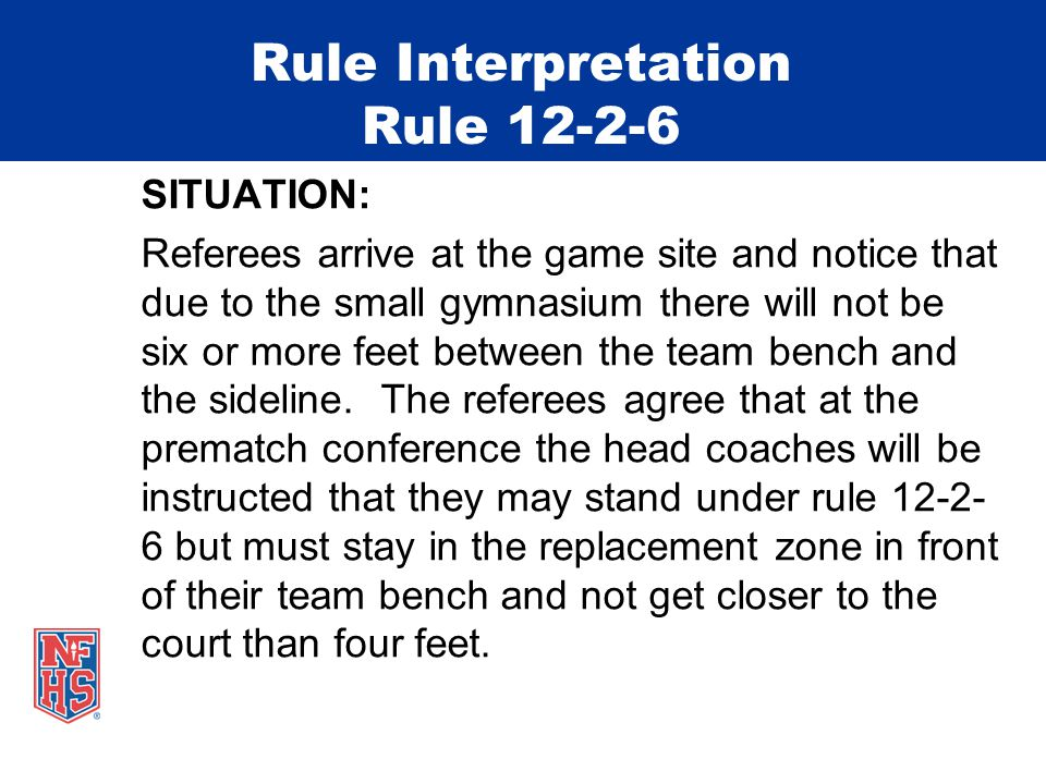 Rule Interpretation Rule 12-2-6 SITUATION: Referees arrive at the game site and notice that due to the small gymnasium there will not be six or more f