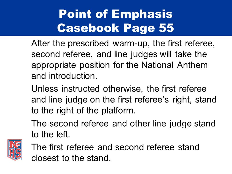 Point of Emphasis Casebook Page 55 After the prescribed warm-up, the first referee, second referee, and line judges will take the appropriate position for the National Anthem and introduction.