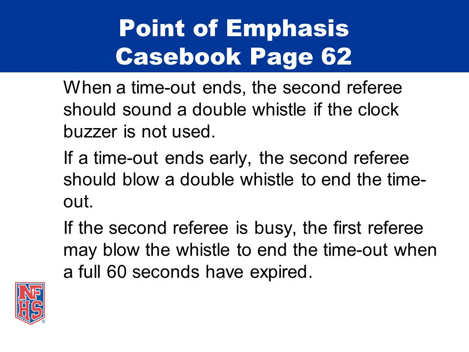 Point of Emphasis Casebook Page 62 When a time-out ends, the second referee should sound a double whistle if the clock buzzer is not used.