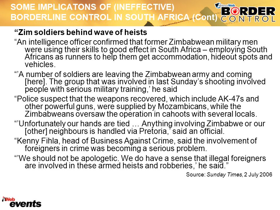 SOME IMPLICATONS OF (INEFFECTIVE) BORDERLINE CONTROL IN SOUTH AFRICA (Cont) Violence against foreigners in South Africa: selected examples 1994-1995 – Alexandra 2007 – Port Elizabeth and Delmas 2008 – Alexandra and beyond (spread over four provinces) 2010 – De Doorns, Balfour and Orange Farm Causes of violence against foreigners have been explained in terms of issues related to poverty and poor service delivery, employment opportunities, involvement in crime, instigation by a so-called third force and generally xenophobia .