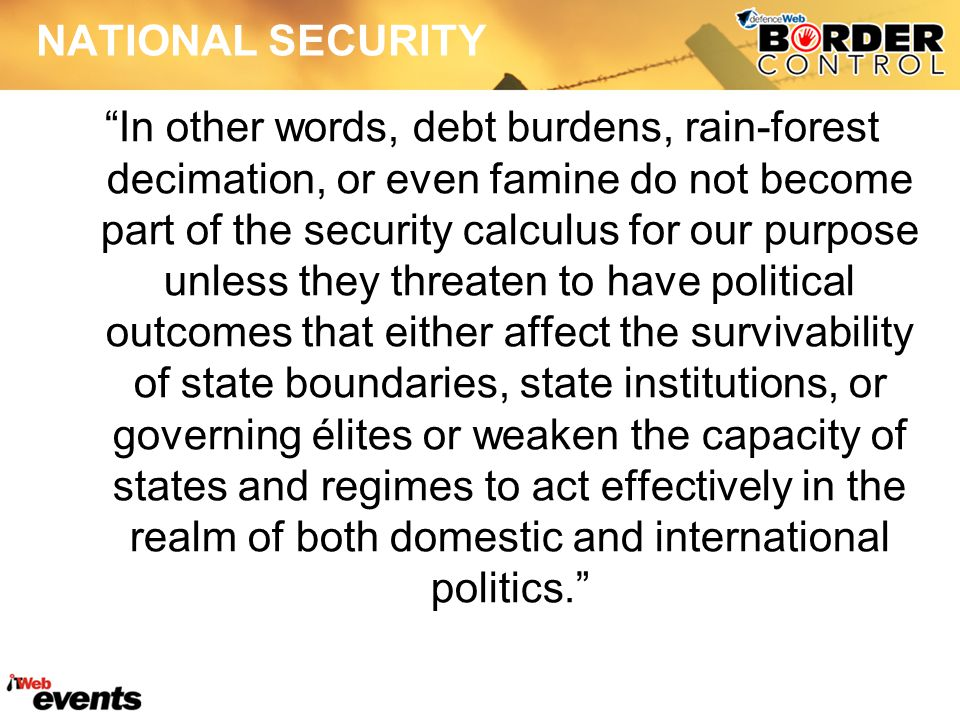 NATIONAL SECURITY In other words, debt burdens, rain-forest decimation, or even famine do not become part of the security calculus for our purpose unless they threaten to have political outcomes that either affect the survivability of state boundaries, state institutions, or governing élites or weaken the capacity of states and regimes to act effectively in the realm of both domestic and international politics.