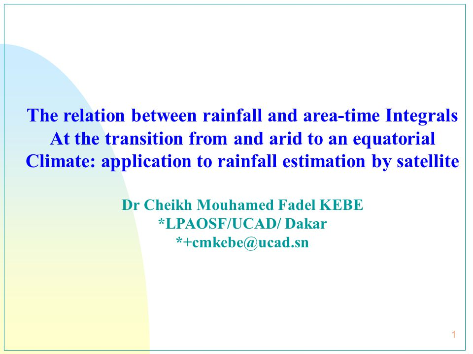 2 Outline 1- Characteristics of precipitation in tropical systems 2- Rain measurement systems 3- Basic of area-time integrals methods 4- Study area and data 5-Results and discussions 5-1-Variability of the volumetric rainfall to ATI relation from satellite IR data 5-2 Some rainfall estimation with IR data at Senegal using area-time integrals methods