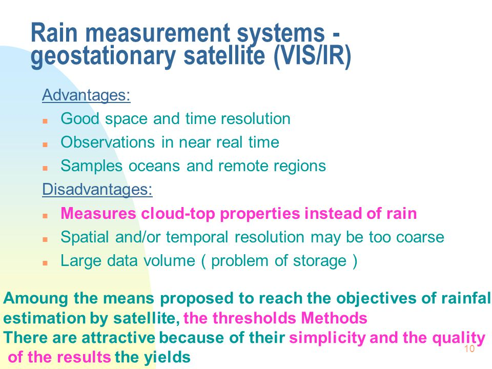 10 Rain measurement systems - geostationary satellite (VIS/IR) Advantages: n Good space and time resolution n Observations in near real time n Samples oceans and remote regions Disadvantages: n Measures cloud-top properties instead of rain n Spatial and/or temporal resolution may be too coarse n Large data volume ( problem of storage ) Amoung the means proposed to reach the objectives of rainfall estimation by satellite, the thresholds Methods There are attractive because of their simplicity and the quality of the results the yields