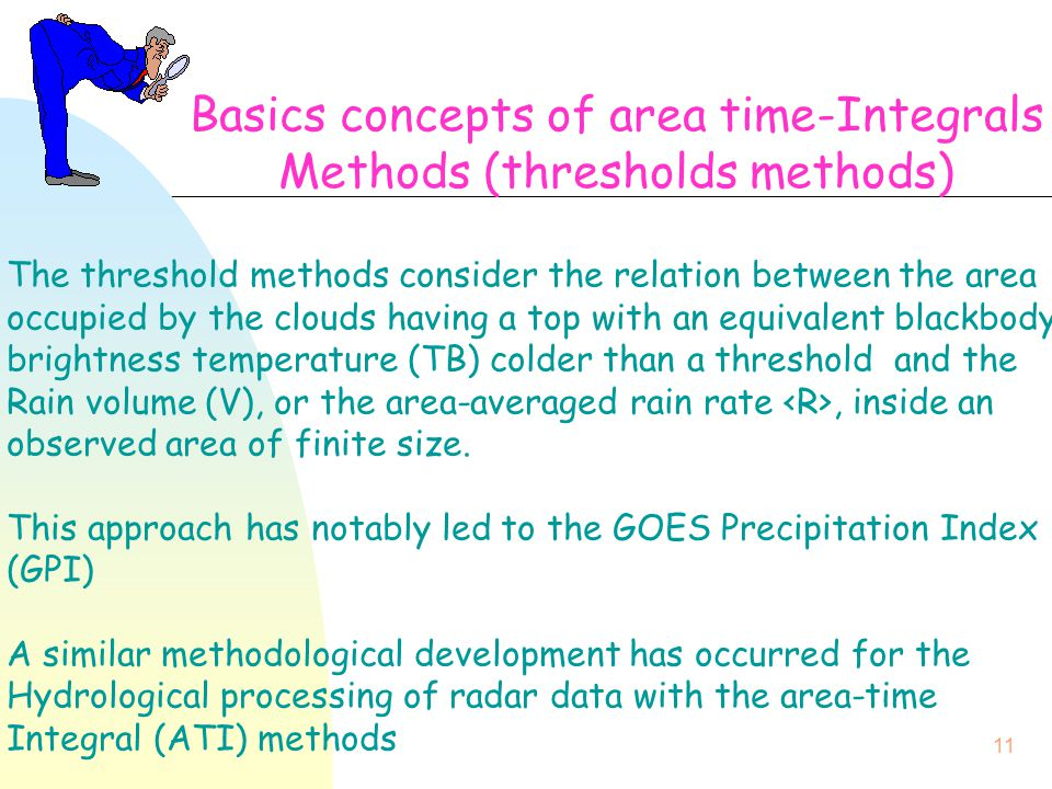 11 Basics concepts of area time-Integrals Methods (thresholds methods) The threshold methods consider the relation between the area occupied by the clouds having a top with an equivalent blackbody brightness temperature (TB) colder than a threshold and the Rain volume (V), or the area-averaged rain rate, inside an observed area of finite size.