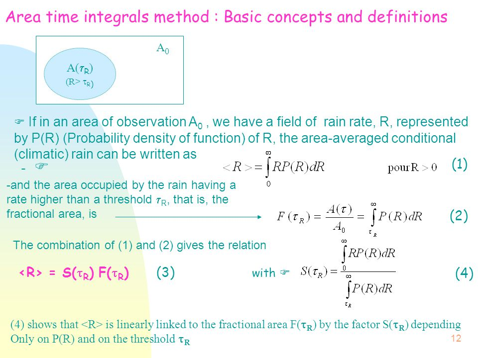 12 Area time integrals method : Basic concepts and definitions  If in an area of observation A 0, we have a field of rain rate, R, represented by P(R) (Probability density of function) of R, the area-averaged conditional (climatic) rain can be written as -  (1) (2) A(  R ) (R>  R ) A0A0 -and the area occupied by the rain having a rate higher than a threshold  R, that is, the fractional area, is with  (4) The combination of (1) and (2) gives the relation = S(  R ) F(  R ) (3) (4) shows that is linearly linked to the fractional area F(  R ) by the factor S(  R ) depending Only on P(R) and on the threshold  R