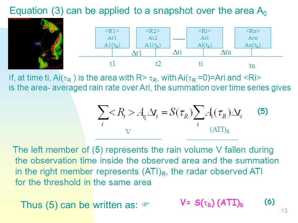 13 Equation (3) can be applied to a snapshot over the area A 0 Thus (5) can be written as:  V= S(  R ) (ATI) R (6) Ar1 A1(  R ) Ar2 A1(  R ) Ari Ai(  R ) Arn An(  R ) t1t2ti tn -----  t1  tn  ti (5) V (ATI) R If, at time ti, Ai(  R ) is the area with R>  R, with Ai(  R =0)=Ari and is the area- averaged rain rate over Ari, the summation over time series gives The left member of (5) represents the rain volume V fallen during the observation time inside the observed area and the summation in the right member represents (ATI) R, the radar observed ATI for the threshold in the same area