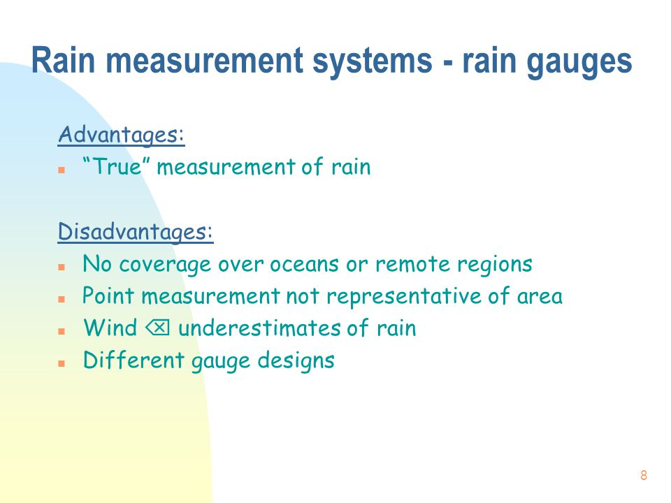 9 Rain measurement systems - radar Advantages: n Excellent space and time resolution n Observations in real time Disadvantages: n Little coverage over oceans or remote regions n Signal calibration n Corrections required for beam filling, bright band, anomalous propagation, attenuation, etc.